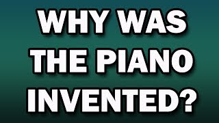 Why was the piano invented?