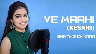 Ve Mahi-Female Version | Cover Song  | Kesari | Arijit Singh | Asees Kaur | Shivangi Chikara