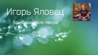 Христианская Музыка || Игорь Яловец - Христианские песни - 02.