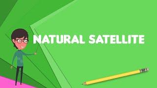 What is Natural satellite?, Explain Natural satellite, Define Natural satellite