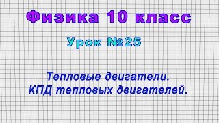 Физика 10 класс Урок 25 - Тепловые двигатели. КПД тепловых двигателей.