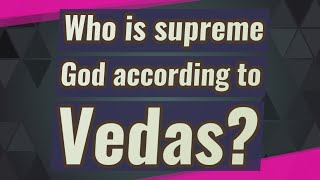 Who is supreme God according to Vedas?