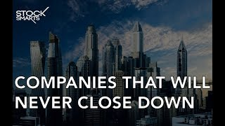 COMPANIES THAT WILL NEVER CLOSE DOWN