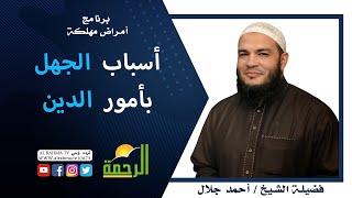 أسباب الجهل بأمور الدين برنامج أمراض  مهلكة مع فضيلة الشيخ أحمد جلال