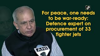 For peace, one needs to be war-ready: Defence expert on procurement of 33 fighter jets
