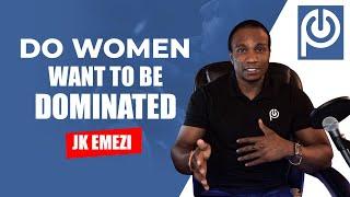 Do Women Want to Be Dominated!!   JK Emezi