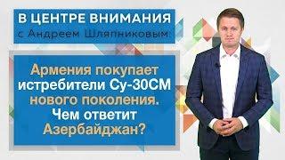 В центре внимания: Армения покупает истребители Су-30СМ нового поколения. Чем ответит Азербайджан?