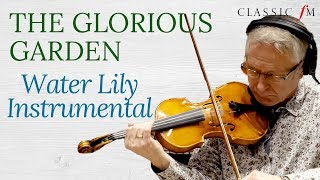 Water Lily Instrumental | The Glorious Garden | Classic FM