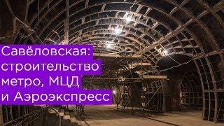 Савёловская: строительство метро, МЦД и Аэроэкспресс