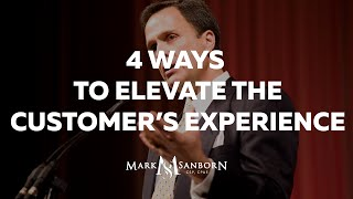 4 Ways To Elevate The Customers Experience | Mark Sanborn Customer Service Keynote Speaker