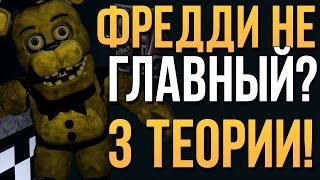 ФРЕДДИ - НЕ ГЛАВНЫЙ ПЕРСОНАЖ?! (3 ТЕОРИИ!)