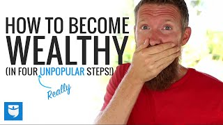 How to Become Wealthy... in 4 UNPOPULAR Steps!