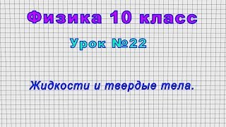 Физика 10 класс  Урок 22 - Жидкости и твердые тела.