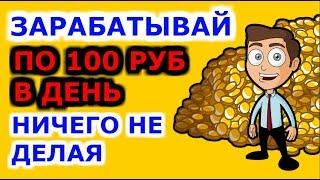 Как зарабатывать в интернете без вложений по 100 рублей в день ничего не делая!!