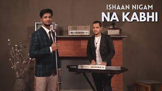 Na Kabhi | Official Music Video | Ishaan Nigam - ishann3