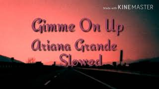 Gimme On Up - Ariana Grande (Slowed)