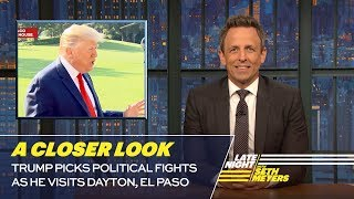 Seth takes a closer look at President Trump picking fights and refusing to take responsibility for his rhetoric as he visited Dayton and El Paso. » Subscribe to Late Night: http://bit.ly/LateNightSeth » Get more Late Night with Seth Meyers: http://www.nbc.com/late-night-with-seth-meyers/ » Watch Late Night with Seth Meyers Weeknights 12:35/11:35c on NBC.  LATE NIGHT ON SOCIAL Follow Late Night on Twitter: https://twitter.com/LateNightSeth Like Late Night on Facebook: https://www.facebook.com/LateNightSeth Find Late Night on Tumblr: http://latenightseth.tumblr.com/  Late Night with Seth Meyers on YouTube features A-list celebrity guests, memorable comedy, and topical monologue jokes.  NBC ON SOCIAL  Like NBC: http://Facebook.com/NBC Follow NBC: http://Twitter.com/NBC NBC Tumblr: http://NBCtv.tumblr.com/ NBC Pinterest: http://Pinterest.com/NBCtv/ YouTube: http://www.youtube.com/nbc NBC Instagram: http://instagram.com/nbctv  Trump Picks Political Fights as He Visits Dayton, El Paso: A Closer Look- Late Night with Seth Meyers https://youtu.be/AJgdxokVbTg   Late Night with Seth Meyers http://www.youtube.com/user/latenightseth