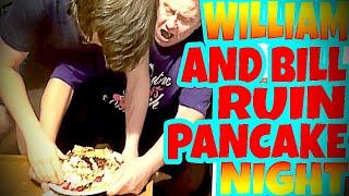 WILLIAM AND BILL RUIN PANCAKE NIGHT!!!
