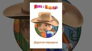 Маша и Медведь: Дорогая передача
