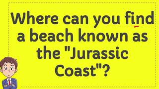 """Where can you find a beach known as the """"Jurassic Coast""""?"""