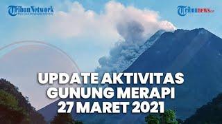 Aktivitas Terkini Gunung Merapi Sabtu 27 Maret 2021, 3 Kali Awan Panas, Potensi hingga 3 Kilometer