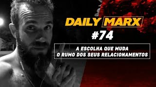 A ESCOLHA QUE MUDA O RUMO DOS SEUS RELACIONAMENTOS | dailyMarx #74