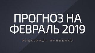 Прогноз на февраль 2019. Александр Палиенко.