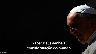 Papa: Deus sonha a transformação do mundo
