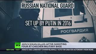 Serviceman shot dead after killing 4 fellow Russian National Guard members in Chechnya