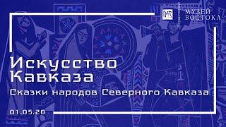 Искусство Кавказа: сказки народов Северного Кавказа (01.05.20)
