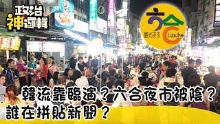 《政治神邏輯》韓流靠臨演?六合夜市被陰?誰在拼貼新聞?