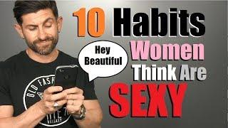 10 Habits Women Think Make A Guy SUPER SEXY!