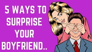 5 Ways To Surprise Your Boyfriend...❤️