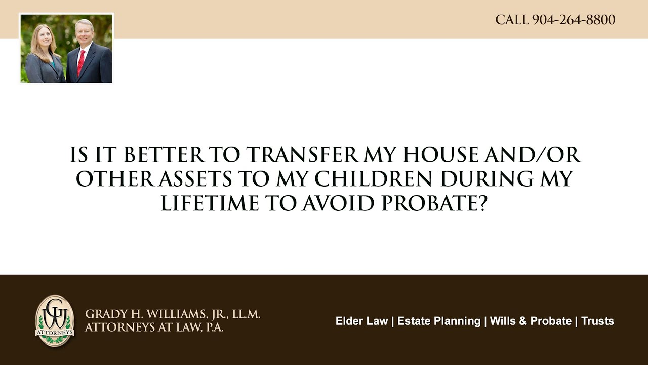 Video - Is it better to transfer my house and/or other assets to my children during my lifetime to avoid probate?