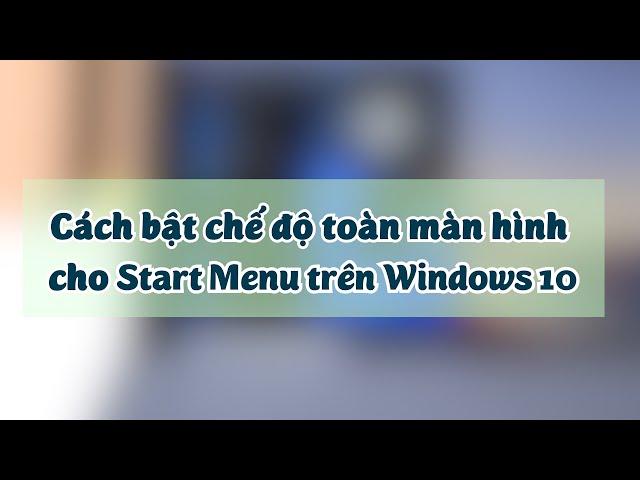 Hướng dẫn mở Start Menu toàn màn hình