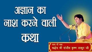 Agyan Ka Nash Karne Wali Katha || Shri Sanjeev Krishna Thakur Ji
