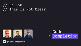 Code Completion Episode 50: This Is Not Clear