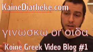 Koine Greek VIDEO Blog #1: What is the Difference between γινώσκω and οἶδα?