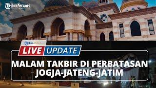 LIVE UPDATE: Situasi Malam Takbir di Perbatasan Jateng-Jatim dan Masjid Al-Aqsha Klaten