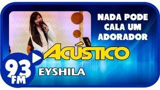 Eyshila - NADA PODE CALAR UM ADORADOR - Acústico 93 - AO VIVO - Agosto de 2013