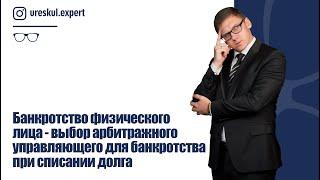 Банкротство физического лица-выбор арбитражного управляющего для банкротства при списании долга