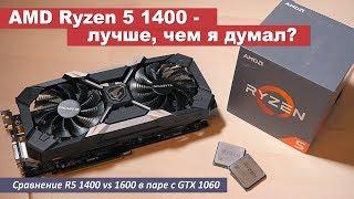 AMD R5 1400 - лучше, чем я думал? Сравнение R5 1400 vs 1600 в паре с GTX 1060