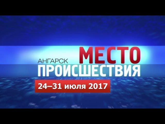 «Место происшествия – Ангарск» за 24–31 июля 2017