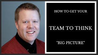 How To Get Your Team To Think Big Picture