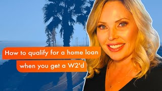 How to qualify for a home loan when you get a W2'd | CA Mortgage Broker