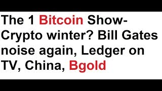 The 1 Bitcoin Show- Crypto winter? Bill Gates noise again, Ledger on TV, China, Bgold
