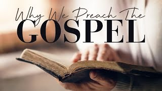 Why We Preach the Gospel!