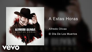 Alfredo Olivas   A Estas Horas (Audio)