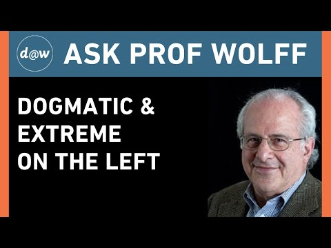 Ask Prof Wolff:  Dogmatic & Extreme on the Left