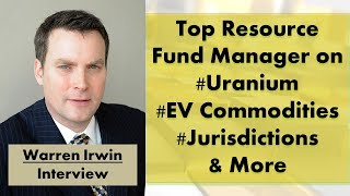Interview: Warren Irwin | Top Resource Fund Manager on Uranium, EV Commodities, Jurisdictions &